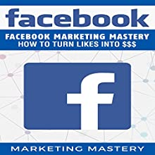 Facebook: Facebook Marketing Mastery - How to Turn Likes into $$$ Audiobook by  Marketing Mastery Narrated by Victor Hugo Martinez