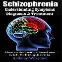 Schizophrenia: Understanding Symptoms Diagnosis & Treatment (       UNABRIDGED) by Anthony Wilkenson Narrated by Ed Fischer