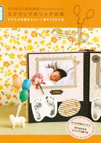 ママ&パパのためのスクラップホリックの本 ― 子どもの写真をかわいく残す25の方法