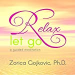 Relax, Let Go: A Guided Meditation | Zorica Gojkovic, Ph.D.