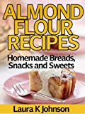 Almond Flour Recipes: Homemade Breads, Snacks and Sweets