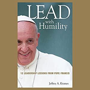 Lead with Humility: 12 Leadership Lessons from Pope Francis | [Jeffrey A. Krames]