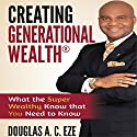 Creating Generational Wealth: What the Super Wealthy Know That You Need to Know Audiobook by Douglas A.C. Eze Narrated by Christopher John