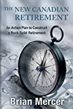 The New Canadian Retirement: An Action Plan to Construct a Rock Solid Retirement