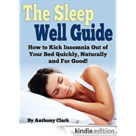 The Sleep Well Guide: How to Kick Insomnia Out of Your Bed Quickly, Naturally and For Good!