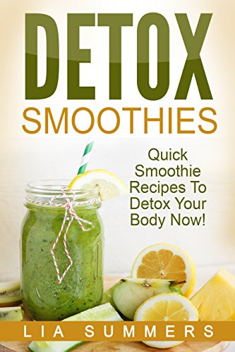 Detox Smoothies : Quick Smoothie Recipes To Detox Your Body Now!: Get Rid Of Arthritis, Blood Pressure, Anemia, Diabetes, Stress And More! (Detox Recipes, ... Smoothies for Weight Loss, Health, Cure) by Lia Summers