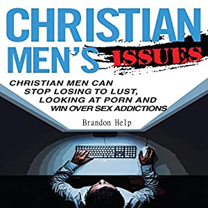 Christian Men's Issues: Christian Men Can Stop Losing to Lust, Looking at Pornography, and Win Over Sex Addicitons Audiobook