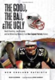 The Good, the Bad & the Ugly New England Patriots: Heart-pounding, Jaw-dropping, and Gut-wrenching Moments from New England Patriots History (Good, the Bad, & the Ugly)