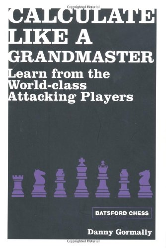 Calculate Like a Grandmaster: Learn from the World-class Attacking Players (Batsford Chess)