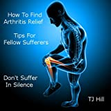 How To Find Arthritis Relief.Tips For Felow Sufferers. Book 1: Includes Arthritis Care, Joint Pain, Foods to Help Arthritis, Osteoarthritis Knee Pain, Natural Supplements and more. By TJ Hillby TJ Hill