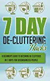 7 Day De-Cluttering Hacks - A Beginners Guide To Becoming De-Cluttered In 7 Days For Disorganized People (Quick And Easy De - Cluttering Hacks, De - Cluttering ... Organizing, Organizing Hacks,De-Cluttering)