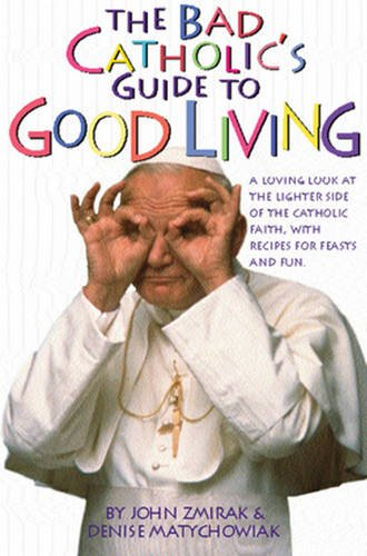 The Bad Catholic's Guide to Good Living: A Loving Look at the Lighter Side of Catholic Faith, with Recipes for Feast and Fun (Bad Catholics Guides)
