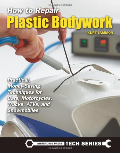 How to Repair Plastic Bodywork: Practical, Money-Saving Techniques for Cars, Motorcycles, Trucks, ATVs, and Snowmobiles (Whitehouse Press Tech Series)