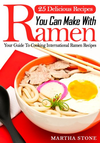 25 Delicious Recipes You Can Make With Ramen Noodles: Your Guide To Cooking International Ramen Recipes by Martha Stone