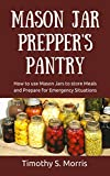 Mason Jar Preppers Pantry: How to Use Mason Jars to Store Meals and Prepare for Emergency Situations