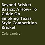 Beyond Brisket Basics: A How-To Guide On Smoking Texas Style Competition Brisket | Cole Landry