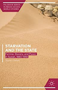 Starvation and the State: Famine, Slavery, and Power in Sudan, 1883-1956 (Palgrave Series in Indian Ocean... by