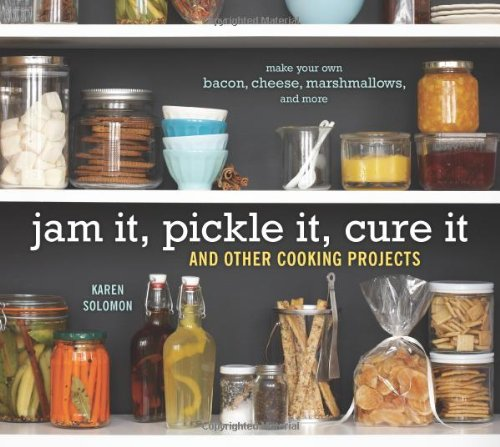 Jam It, Pickle It, Cure It: And Other Cooking Projects