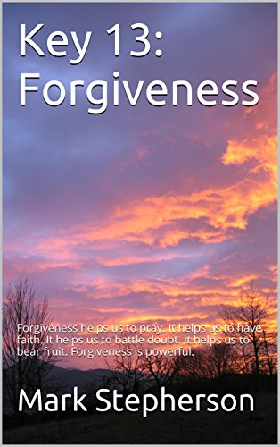 Mark Stepherson - Key 13: Forgiveness: Forgiveness helps us to pray. It helps us to have faith. It helps us to battle doubt. It helps us to bear fruit. Forgiveness is powerful.