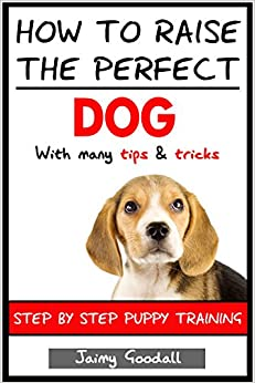 how to raise the perfect dog step by step puppy training