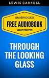 Through The Looking Glass: By Lewis Carroll - Illustrated (Free Audiobook + Unabridged + Original + E-Reader Friendly) (English Edition)