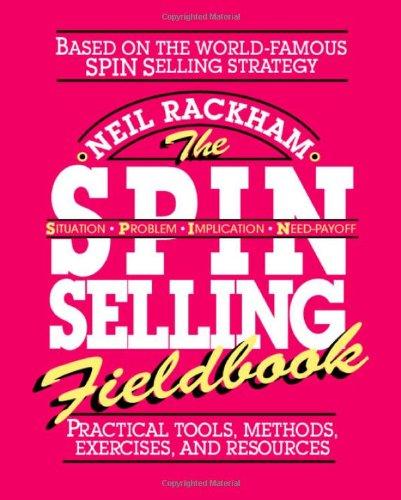 The SPIN Selling Fieldbook: Practical Tools, Methods,...