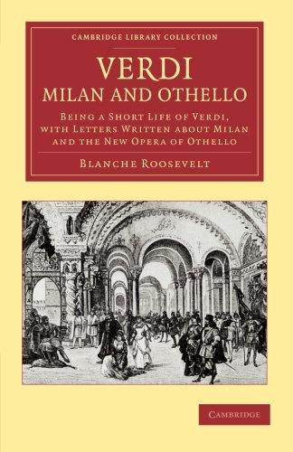 Verdi: Milan and Othello: Being a Short Life of Verdi, with Letters Written about Milan and the New Opera of Othello (Ca