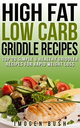 High Fat Low Carb Griddle Recipes. Top 20 Simple & Healthy Griddler Recipes For Rapid Weight Loss: (Panini Press & Indoor Grilling Cookbook for Weight Watchers) by Imogen Bush