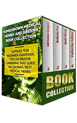 Homegrown Medical Herbs And Greens Book Collection: Supplies For Beginner Gardener, Tips On Indoor Gardening And Guide On Growing Best Medical Herbs: (With ... & Natural Remedies (Herbal Antivirals) by Adrienne Cooper, Belinda Fox, Josh Alvey, Catherine Adkins