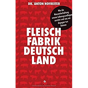 Fleischfabrik Deutschland: Wie die Massentierhaltung unsere Lebensgrundlagen zerstört und
