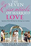 The Seven Essentials of Married Love: Ingredients Which Will Help Your Marriage Last A Lifetime
