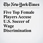Five Top Female Players Accuse U.S. Soccer of Wage Discrimination | Andrew Das