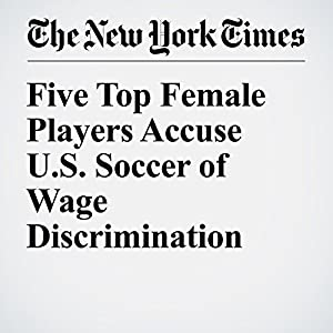 Five Top Female Players Accuse U.S. Soccer of Wage Discrimination