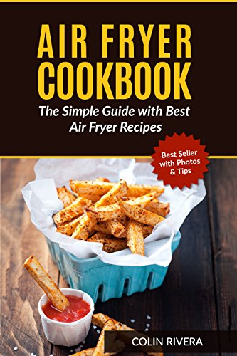 Air Fryer Cookbook: The Simple Guide with Best Air Fryer Recipes by Colin Rivera
