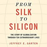 From Silk to Silicon: The Story of Globalization Through Ten Extraordinary Lives | Jeffrey E. Garten