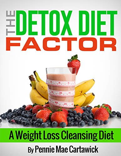 The Detox Diet Factor: A Weight Loss Cleansing Diet. (Cleanse your body, feel great, and lose weight 'FAST') by Pennie Mae Cartawick, Cartawick Pennie Mae