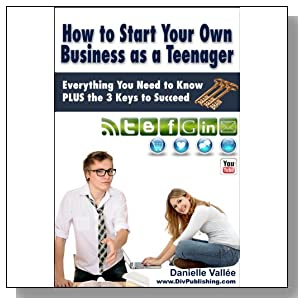 How to Start Your Own Business as a Teenager: Everything You Need to Know  PLUS the Three Keys to Succeed