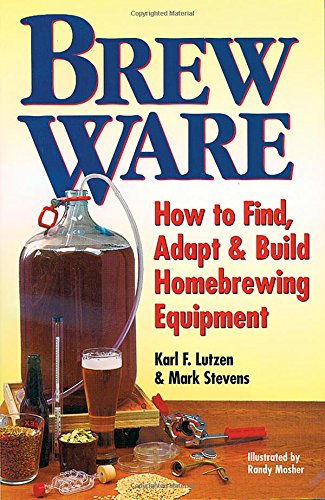 Brew Ware: How to Find, Adapt & Build Homebrewing Equipment, Karl F. Lutzen; Mark Stevens