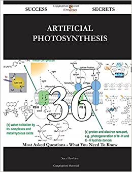 Artificial Photosynthesis 36 Success Secrets - 36 Most Asked Questions On Artificial Photosynthesis - What You Need To Know