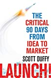 Launch!: The Critical 90 Days from Idea ...
