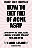 How to Get Rid of Acne ASAP: Learn How to Easily & Quickly Win War Against Acne For Good