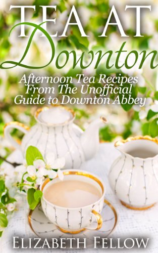 Tea at Downton - Afternoon Tea Recipes From The Unofficial Guide to Downton Abbey (Downton Abbey Tea Books) by Elizabeth Fellow