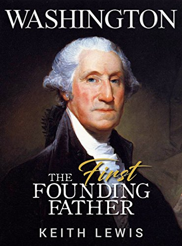 washington-the-first-founding-father-the-life-and-legacy-of-george-washington