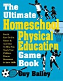 The Ultimate Homeschool Physical Education Game Book: Fun and Easy-To-Use Games and Activities To Help You Teach Your Children Fitness, Movement and Sport Skills