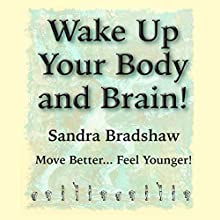 Wake Up Your Body and Brain: Move Better...Feel Younger Audiobook by Sandra Bradshaw Narrated by Sandra Bradshaw