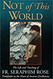 img - for Not of This World: The Life and Teaching of Fr. Seraphim Rose. Pathfinder to the Heart of Ancient Christianity. by Damascene, Monk Christensen (1993-03-06) book / textbook / text book