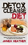 Detox Cleanse Diet: Delicious, Easy Recipes and Foods to Detox Your Body, Lose Weight and Restore Natural Balance