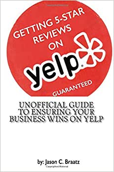 Getting 5 Star Reviews On Yelp, Guaranteed: Unofficial Guide To Ensuring Your Business Wins On Yelp