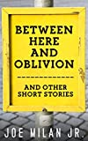 Between Here and Oblivion: and Other Short Stories