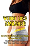 Weight Loss: Weight Loss Smasher-How To Smash Fat And Lose Weight Without Diet Pills-Qucik Weight Loss Tricks That Take Less Than 1 Minute (Weight Loss, ... Lose Weight, Diet Plans, Lose Weight Fast,)
